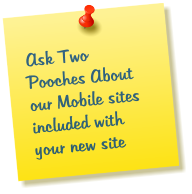 Ask Two Pooches About our Mobile sites included with your new site