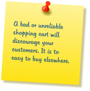 A bad or unreliable shopping cart will discourage your customers. It is to easy to buy elsewhere.